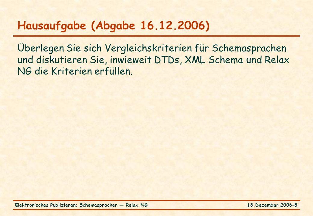 13.Dezember 2006–8Elektronisches Publizieren: Schemasprachen — Relax NG Hausaufgabe (Abgabe 16.12.2006) Überlegen Sie sich Vergleichskriterien für Schemasprachen und diskutieren Sie, inwieweit DTDs, XML Schema und Relax NG die Kriterien erfüllen.