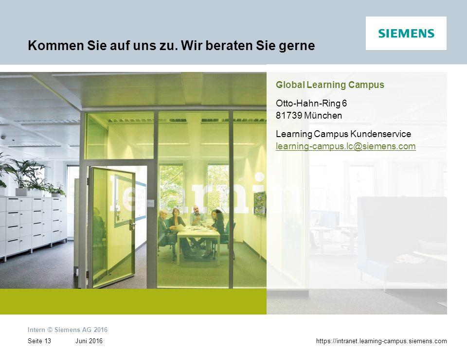 Juni 2016 Intern © Siemens AG 2016 Seite 13https://intranet.learning-campus.siemens.com Kommen Sie auf uns zu. Wir beraten Sie gerne Global Learning C