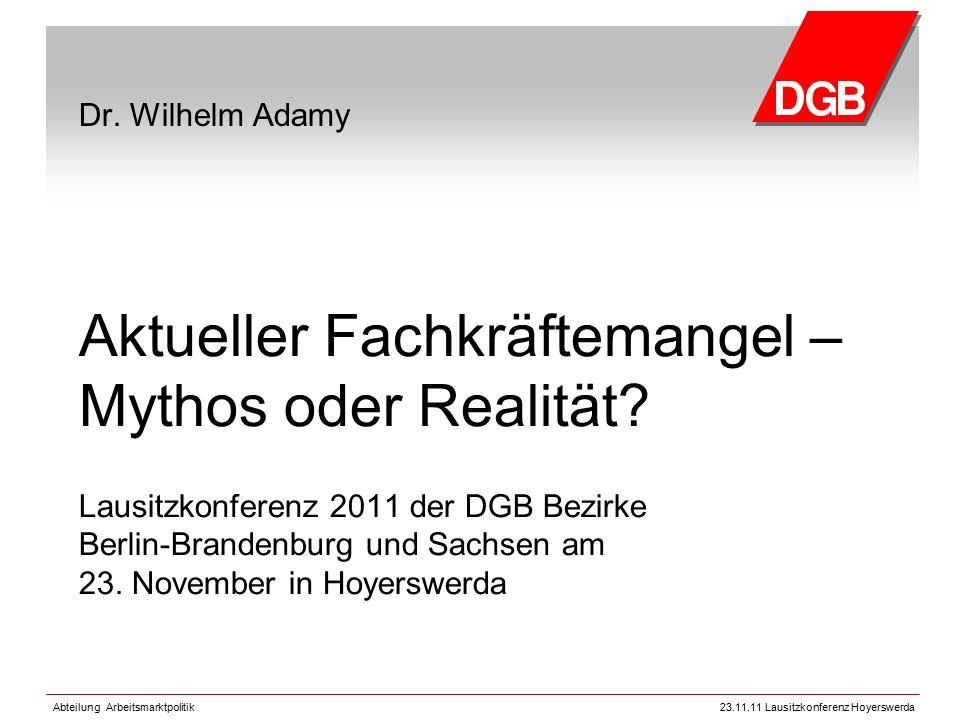 Abteilung Arbeitsmarktpolitik23.11.11 Lausitzkonferenz Hoyerswerda Dr. Wilhelm Adamy Aktueller Fachkräftemangel – Mythos oder Realität? Lausitzkonfere