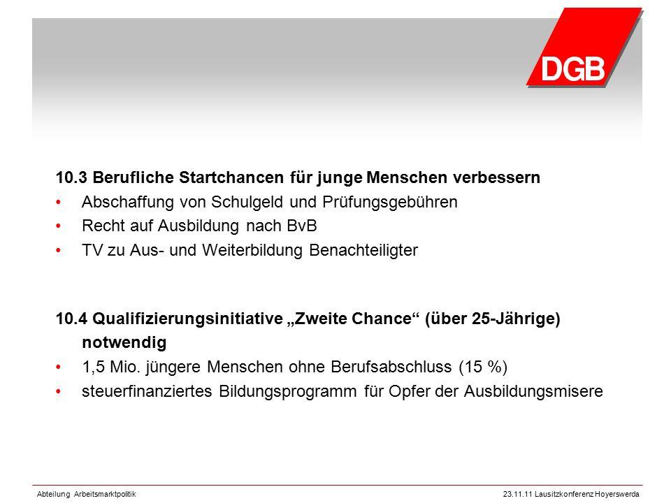 Abteilung Arbeitsmarktpolitik23.11.11 Lausitzkonferenz Hoyerswerda 10.3 Berufliche Startchancen für junge Menschen verbessern Abschaffung von Schulgel