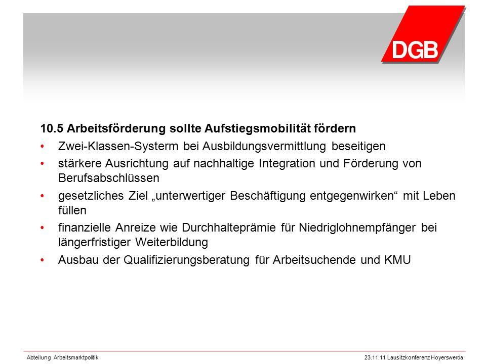 Abteilung Arbeitsmarktpolitik23.11.11 Lausitzkonferenz Hoyerswerda 10.5 Arbeitsförderung sollte Aufstiegsmobilität fördern Zwei-Klassen-Systerm bei Au