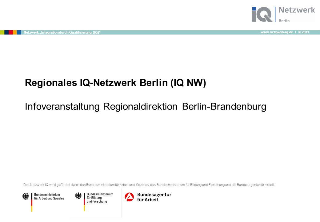 """www.netzwerk-iq.de I © 2011 Netzwerk """"Integration durch Qualifizierung (IQ)"""" Regionales IQ-Netzwerk Berlin (IQ NW) Infoveranstaltung Regionaldirektion"""
