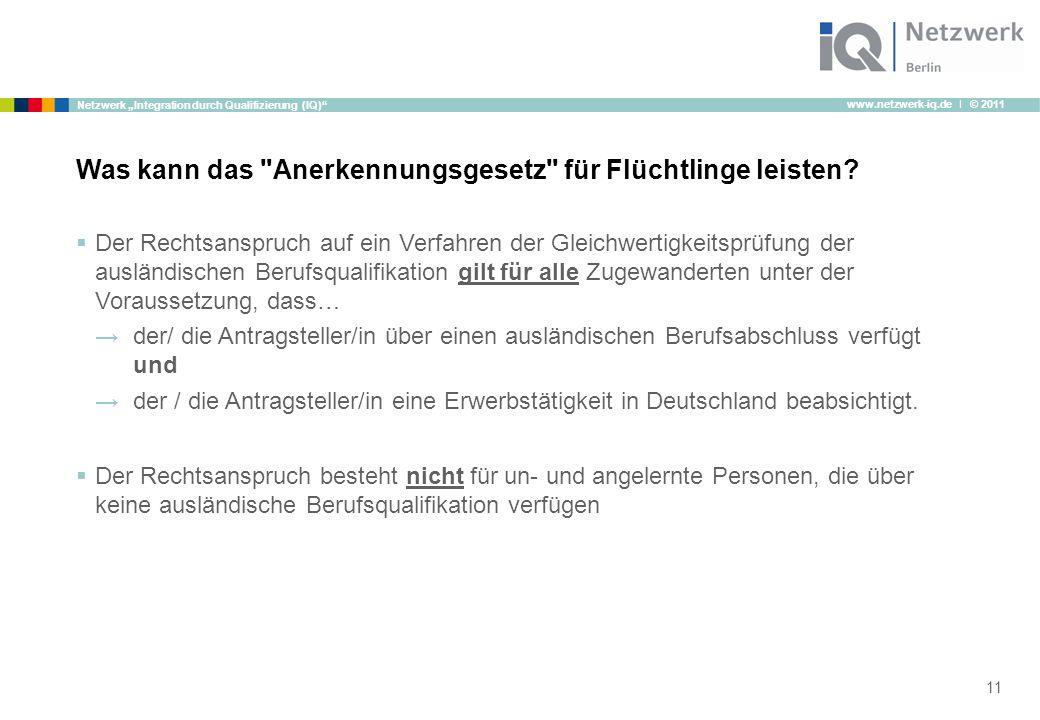 """www.netzwerk-iq.de I © 2011 Netzwerk """"Integration durch Qualifizierung (IQ)  Der Rechtsanspruch auf ein Verfahren der Gleichwertigkeitsprüfung der ausländischen Berufsqualifikation gilt für alle Zugewanderten unter der Voraussetzung, dass… →der/ die Antragsteller/in über einen ausländischen Berufsabschluss verfügt und →der / die Antragsteller/in eine Erwerbstätigkeit in Deutschland beabsichtigt."""