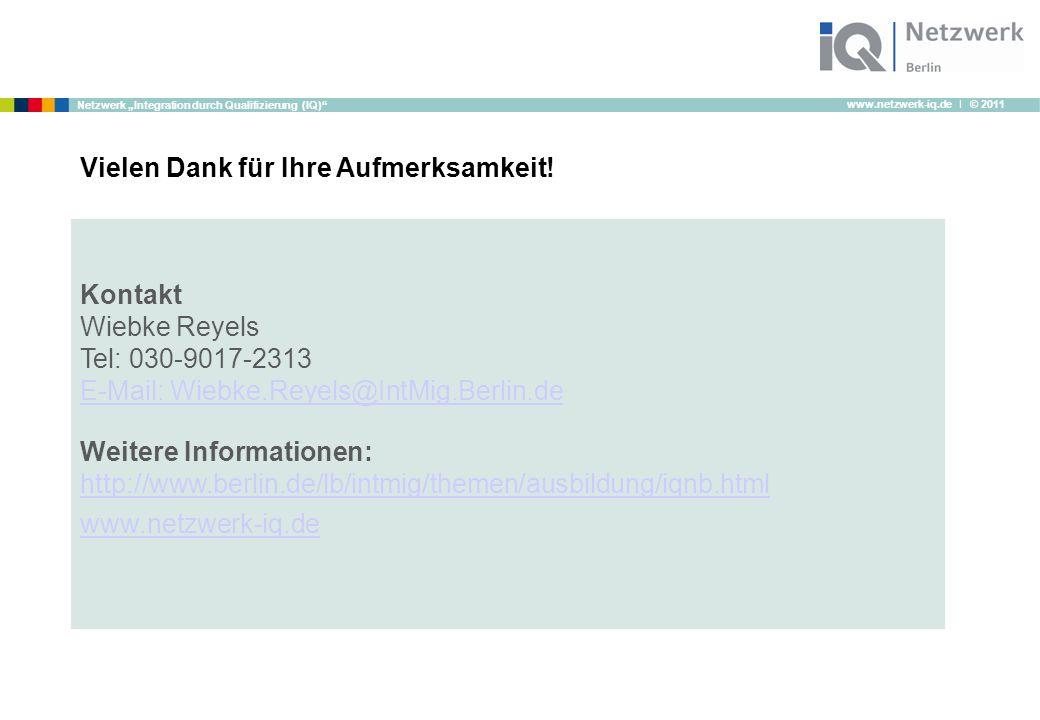 """www.netzwerk-iq.de I © 2011 Netzwerk """"Integration durch Qualifizierung (IQ) Kontakt Wiebke Reyels Tel: 030-9017-2313 E-Mail: Wiebke.Reyels@IntMig.Berlin.de Weitere Informationen: http://www.berlin.de/lb/intmig/themen/ausbildung/iqnb.html www.netzwerk-iq.de Vielen Dank für Ihre Aufmerksamkeit!"""