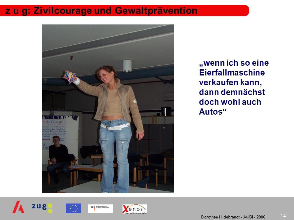 """Dorothee Hildebrandt - AulBi - 2006 14 z u g: Zivilcourage und Gewaltprävention """"wenn ich so eine Eierfallmaschine verkaufen kann, dann demnächst doch wohl auch Autos"""