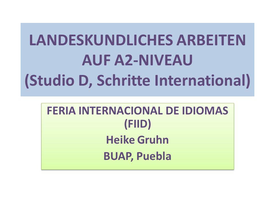 LANDESKUNDLICHES ARBEITEN AUF A2-NIVEAU (Studio D, Schritte International) FERIA INTERNACIONAL DE IDIOMAS (FIID) Heike Gruhn BUAP, Puebla FERIA INTERNACIONAL DE IDIOMAS (FIID) Heike Gruhn BUAP, Puebla