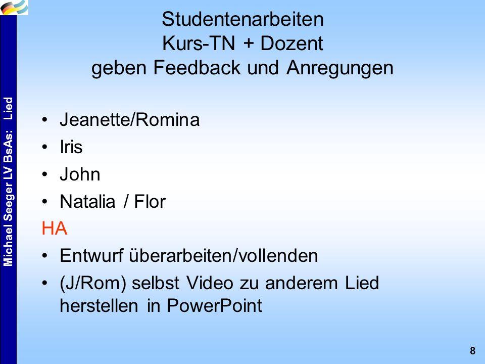 8 Michael Seeger LV BsAs: Lied Studentenarbeiten Kurs-TN + Dozent geben Feedback und Anregungen Jeanette/Romina Iris John Natalia / Flor HA Entwurf überarbeiten/vollenden (J/Rom) selbst Video zu anderem Lied herstellen in PowerPoint
