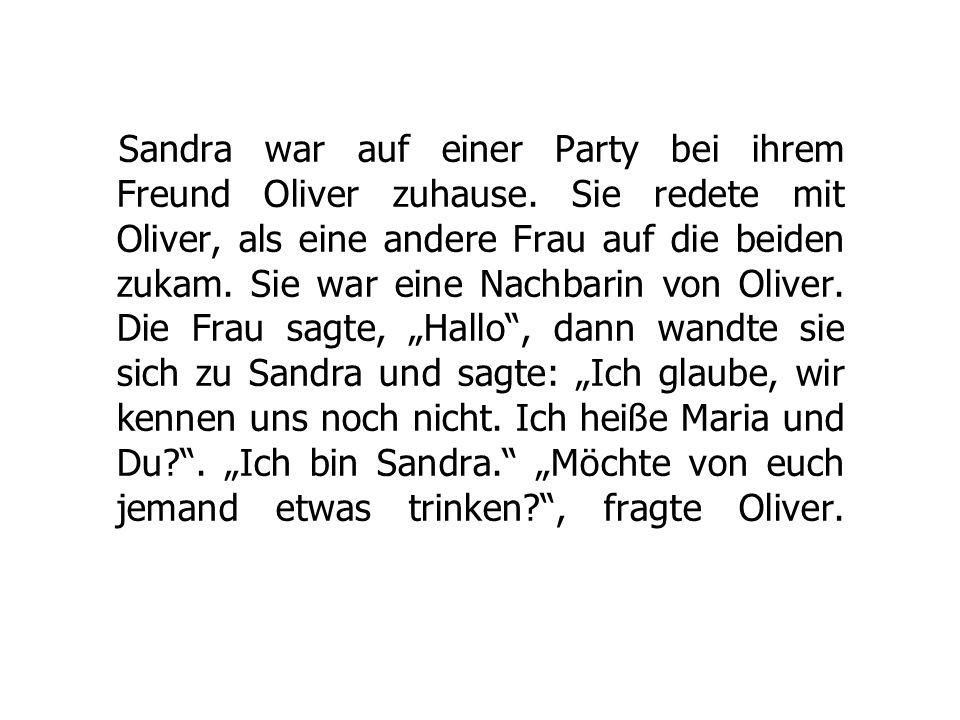 Sandra war auf einer Party bei ihrem Freund Oliver zuhause. Sie redete mit Oliver, als eine andere Frau auf die beiden zukam. Sie war eine Nachbarin v