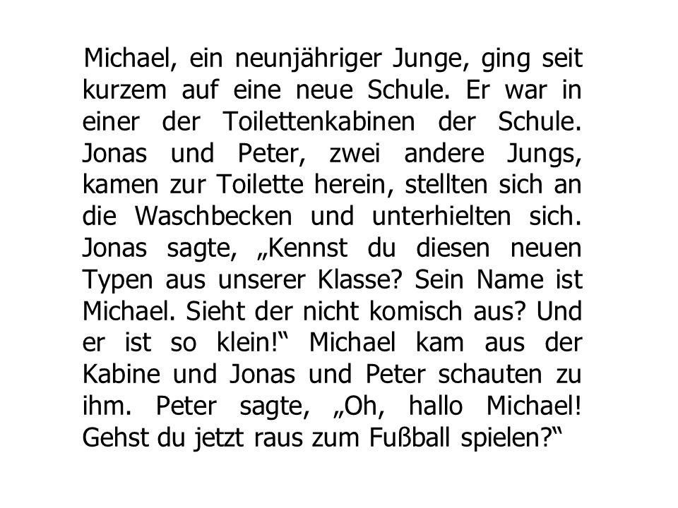 Michael, ein neunjähriger Junge, ging seit kurzem auf eine neue Schule. Er war in einer der Toilettenkabinen der Schule. Jonas und Peter, zwei andere