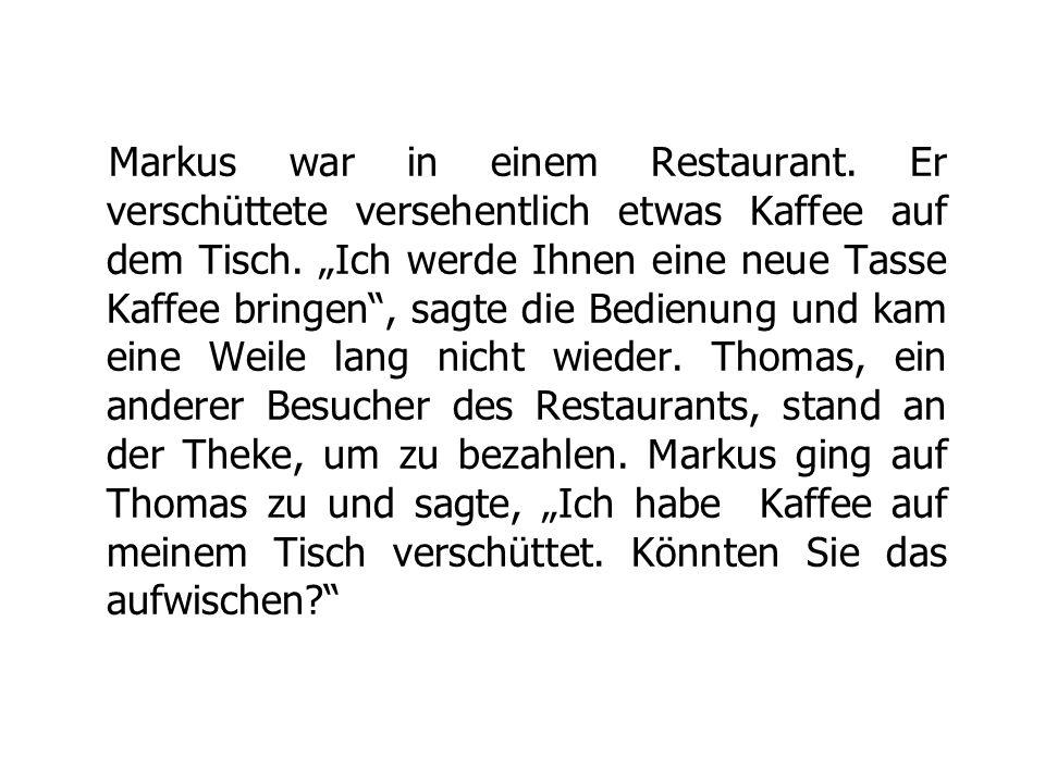 """Markus war in einem Restaurant. Er verschüttete versehentlich etwas Kaffee auf dem Tisch. """"Ich werde Ihnen eine neue Tasse Kaffee bringen"""", sagte die"""