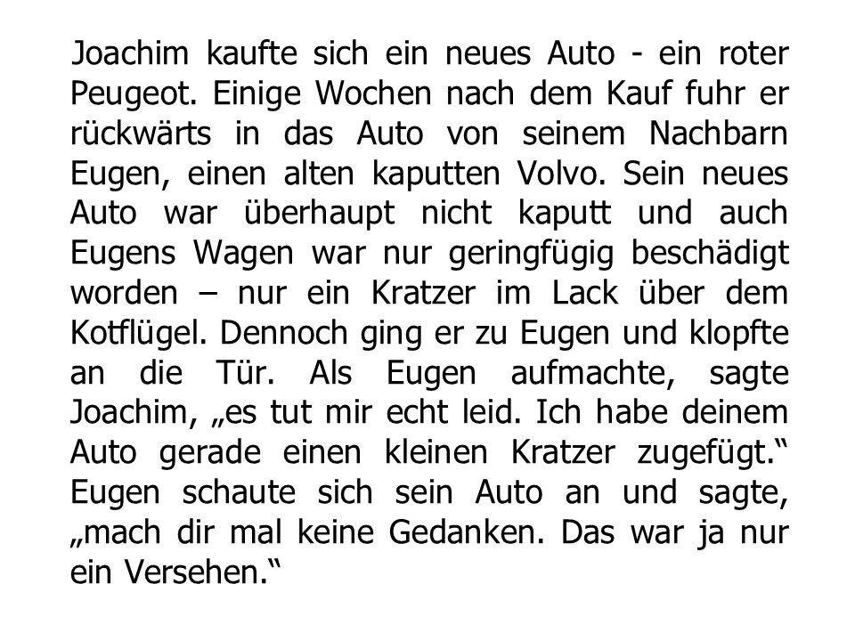 Joachim kaufte sich ein neues Auto - ein roter Peugeot. Einige Wochen nach dem Kauf fuhr er rückwärts in das Auto von seinem Nachbarn Eugen, einen alt