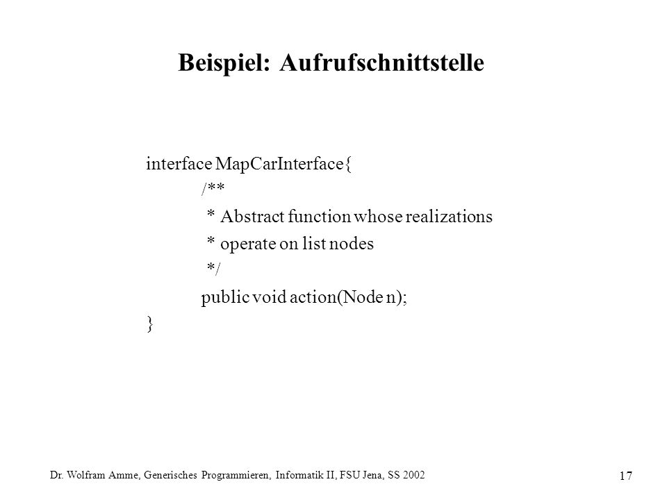 Dr. Wolfram Amme, Generisches Programmieren, Informatik II, FSU Jena, SS 2002 17 Beispiel: Aufrufschnittstelle interface MapCarInterface{ /** * Abstra