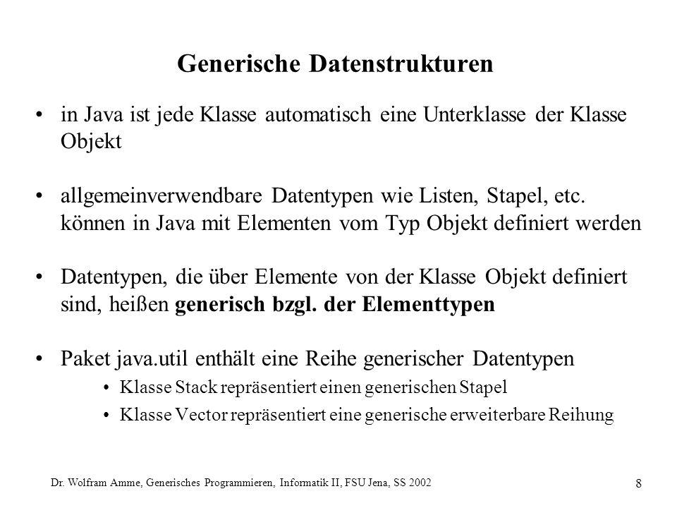 Dr. Wolfram Amme, Generisches Programmieren, Informatik II, FSU Jena, SS 2002 8 Generische Datenstrukturen in Java ist jede Klasse automatisch eine Un