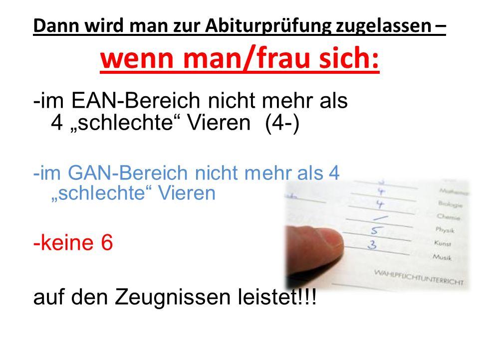 """Dann wird man zur Abiturprüfung zugelassen – wenn man/frau sich: -im EAN-Bereich nicht mehr als 4 """"schlechte"""" Vieren (4-) -im GAN-Bereich nicht mehr a"""