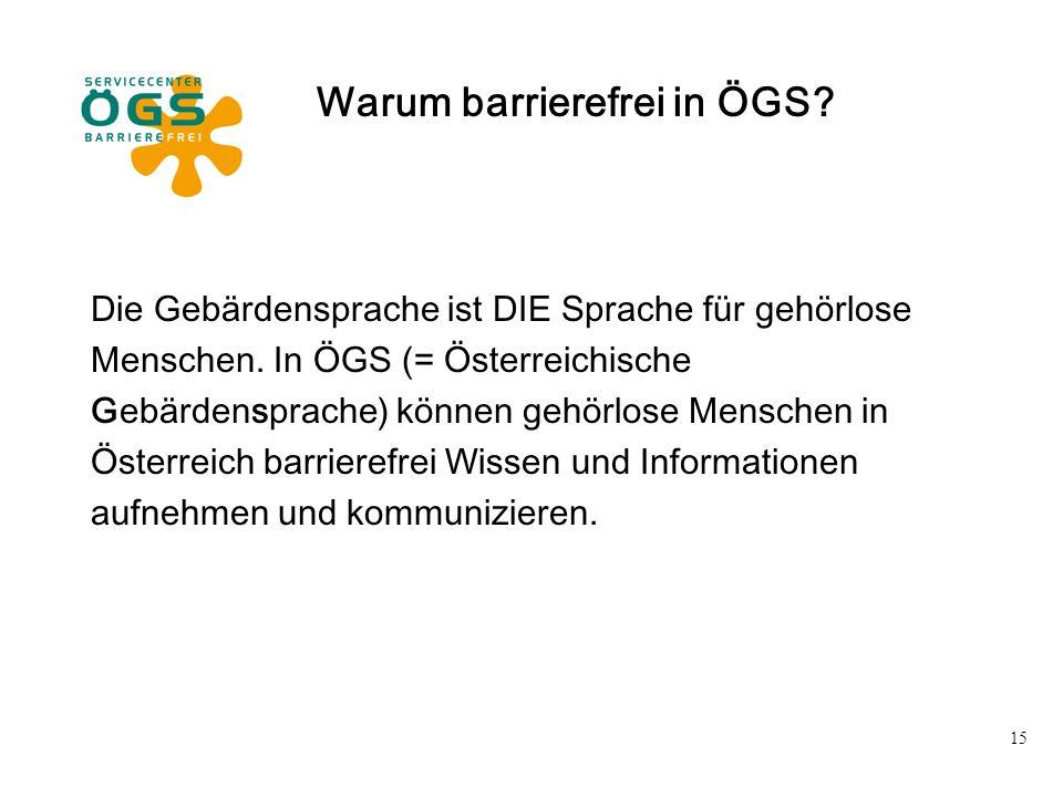 15 Warum barrierefrei in ÖGS? Die Gebärdensprache ist DIE Sprache für gehörlose Menschen. In ÖGS (= Österreichische Gebärdensprache) können gehörlose