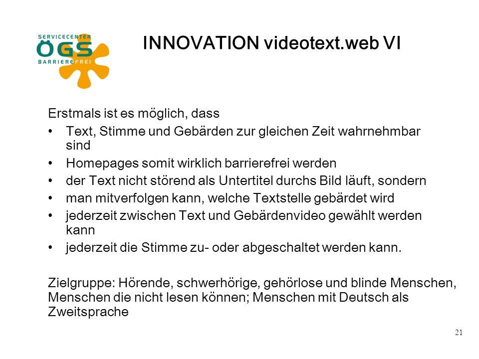 21 INNOVATION videotext.web VI Erstmals ist es möglich, dass Text, Stimme und Gebärden zur gleichen Zeit wahrnehmbar sind Homepages somit wirklich bar