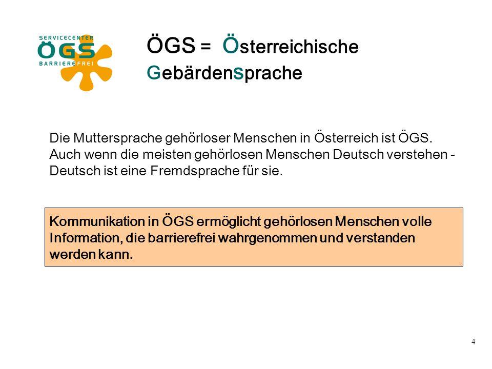 4 ÖGS = Ö sterreichische Gebärden s prache Die Muttersprache gehörloser Menschen in Österreich ist ÖGS. Auch wenn die meisten gehörlosen Menschen Deut