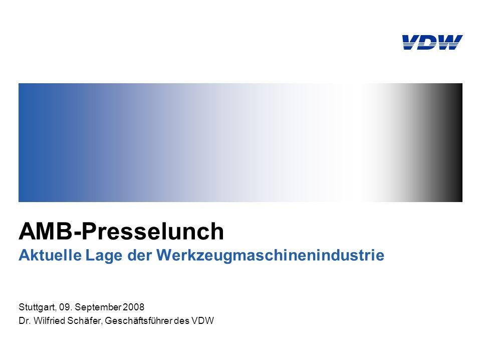AMB-Presselunch Aktuelle Lage der Werkzeugmaschinenindustrie Stuttgart, 09. September 2008 Dr. Wilfried Schäfer, Geschäftsführer des VDW