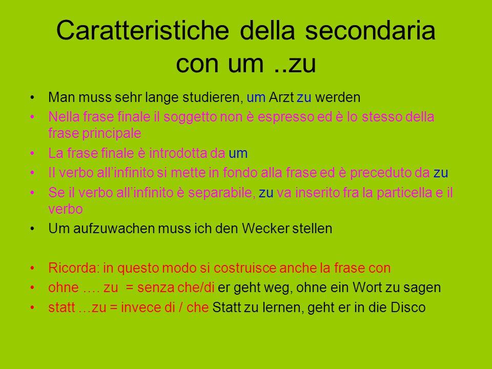 Caratteristiche della secondaria con um..zu Man muss sehr lange studieren, um Arzt zu werden Nella frase finale il soggetto non è espresso ed è lo stesso della frase principale La frase finale è introdotta da um Il verbo all'infinito si mette in fondo alla frase ed è preceduto da zu Se il verbo all'infinito è separabile, zu va inserito fra la particella e il verbo Um aufzuwachen muss ich den Wecker stellen Ricorda: in questo modo si costruisce anche la frase con ohne ….