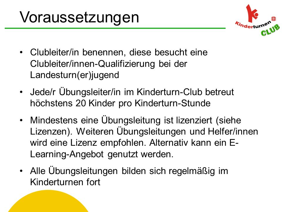 Voraussetzungen Clubleiter/in benennen, diese besucht eine Clubleiter/innen-Qualifizierung bei der Landesturn(er)jugend Jede/r Übungsleiter/in im Kinderturn-Club betreut höchstens 20 Kinder pro Kinderturn-Stunde Mindestens eine Übungsleitung ist lizenziert (siehe Lizenzen).