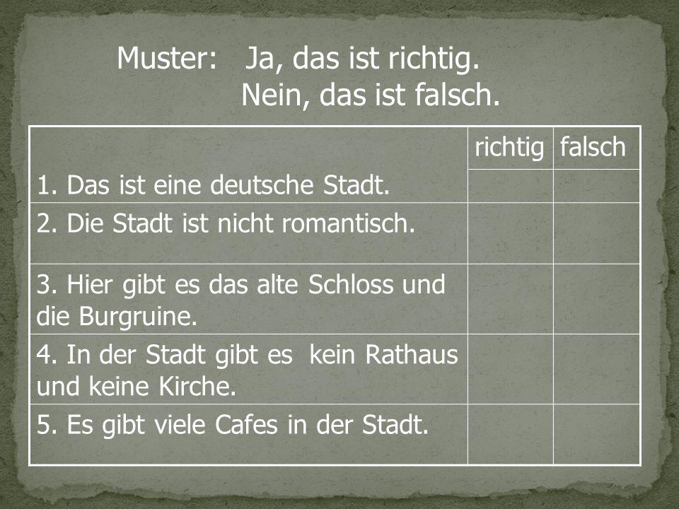 1. Das ist eine deutsche Stadt. richtig falsch 2. Die Stadt ist nicht romantisch. 3. Hier gibt es das alte Schloss und die Burgruine. 4. In der Stadt