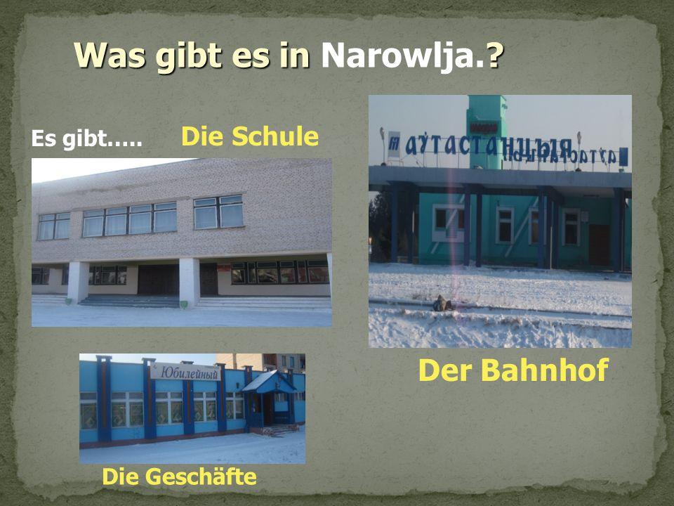 Was gibt es in ? Was gibt es in Narowlja.? Es gibt….. Die Schule Die Geschäfte Der Bahnhof