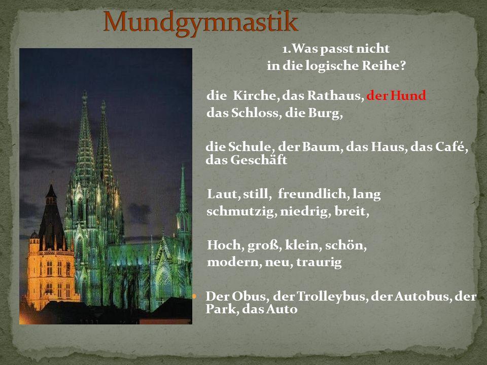 1.Was passt nicht in die logische Reihe? die Kirche, das Rathaus, der Hund das Schloss, die Burg, die Schule, der Baum, das Haus, das Café, das Geschä