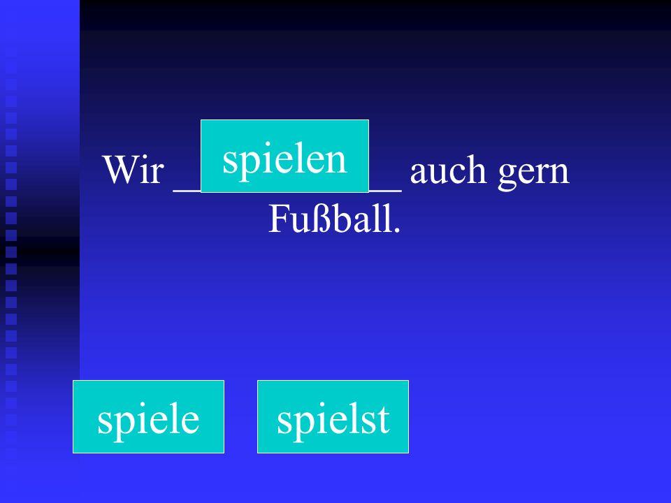 Wir ___________ auch gern Fußball. spielespielstspielen