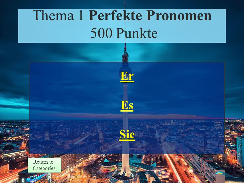 Theme 1 Prompt 500 Points Return to Categories Return to Categories Thema 1 Perfekte Pronomen 500 Punkte Which pronoun corresponds to each noun.