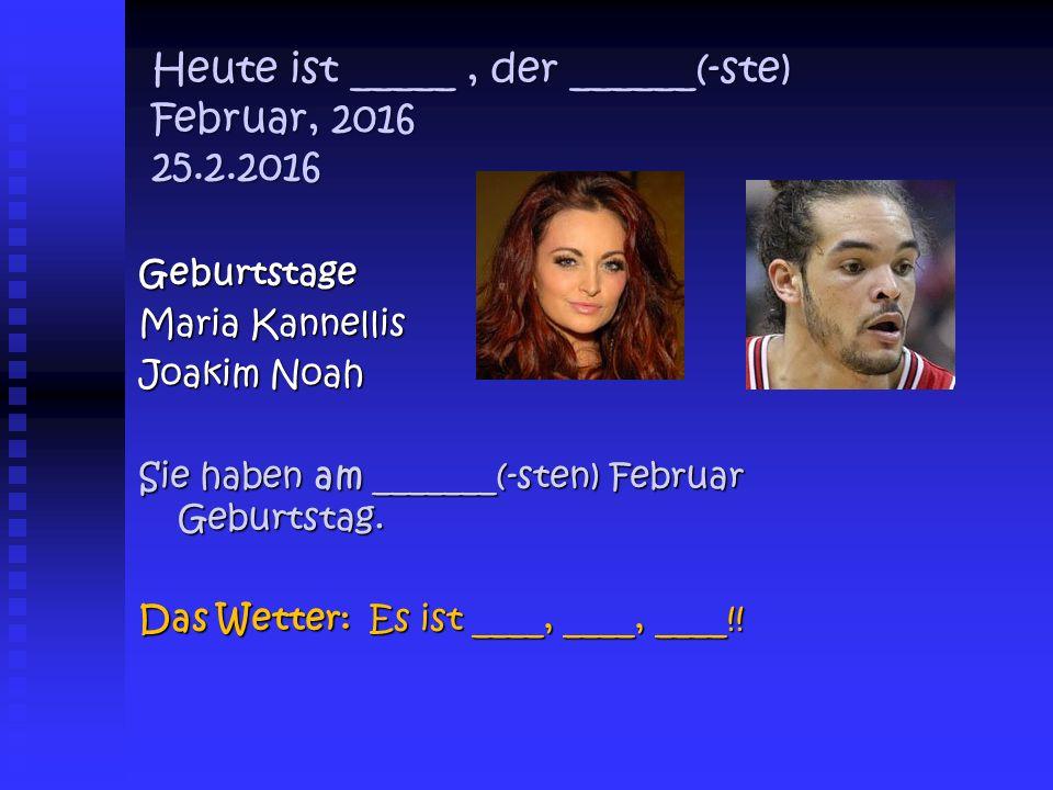 Heute ist _____, der ______(-ste) Februar, 2016 25.2.2016 Geburtstage Maria Kannellis Joakim Noah Sie haben am _______(-sten) Februar Geburtstag.
