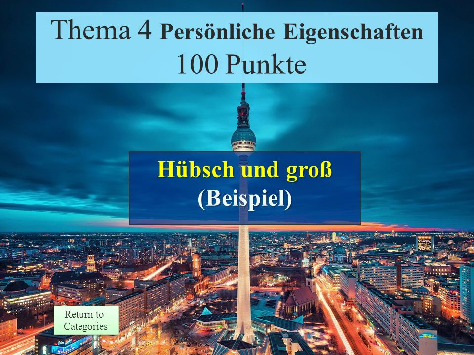 Thema 4 Persönliche Eigenschaften 100 Punkte Return to Categories Return to Categories Give two adjectives to describe this person: Heidi Klum