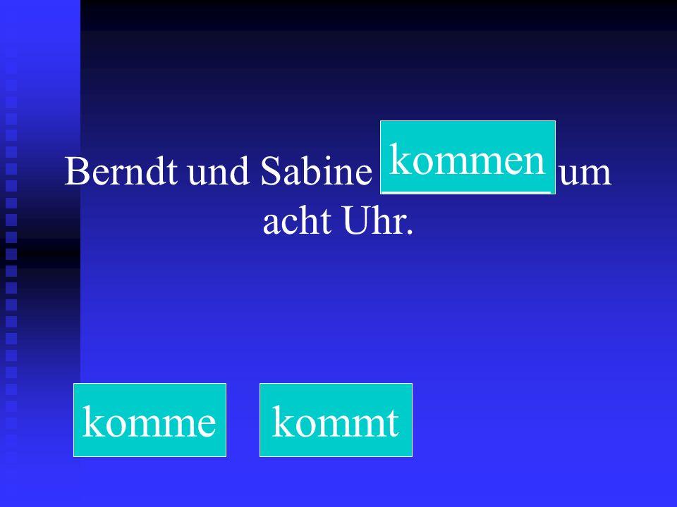Berndt und Sabine ________ um acht Uhr. kommekommtkommen