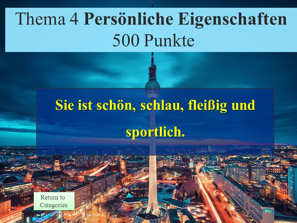 Theme 4 Prompt 500 Points Return to Categories Return to Categories Thema 4 Persönliche Eigenschaften 500 Punkte Übersetzen Sie: She is beautiful, smart, hard- working, and athletic.