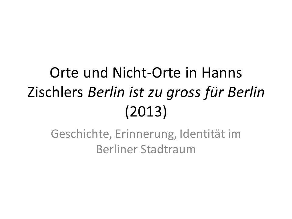 Orte und Nicht-Orte in Hanns Zischlers Berlin ist zu gross für Berlin (2013) Geschichte, Erinnerung, Identität im Berliner Stadtraum