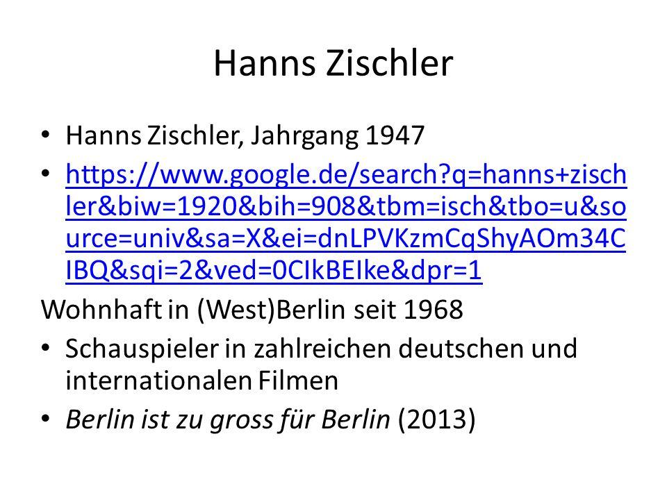 Hanns Zischler Hanns Zischler, Jahrgang 1947 https://www.google.de/search q=hanns+zisch ler&biw=1920&bih=908&tbm=isch&tbo=u&so urce=univ&sa=X&ei=dnLPVKzmCqShyAOm34C IBQ&sqi=2&ved=0CIkBEIke&dpr=1 https://www.google.de/search q=hanns+zisch ler&biw=1920&bih=908&tbm=isch&tbo=u&so urce=univ&sa=X&ei=dnLPVKzmCqShyAOm34C IBQ&sqi=2&ved=0CIkBEIke&dpr=1 Wohnhaft in (West)Berlin seit 1968 Schauspieler in zahlreichen deutschen und internationalen Filmen Berlin ist zu gross für Berlin (2013)