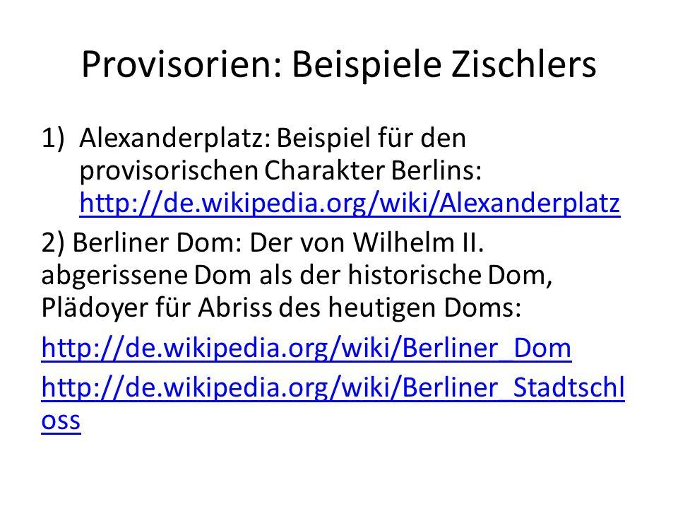 Provisorien: Beispiele Zischlers 1)Alexanderplatz: Beispiel für den provisorischen Charakter Berlins: http://de.wikipedia.org/wiki/Alexanderplatz http://de.wikipedia.org/wiki/Alexanderplatz 2) Berliner Dom: Der von Wilhelm II.