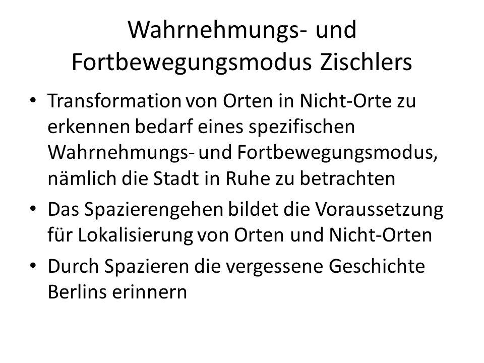 Wahrnehmungs- und Fortbewegungsmodus Zischlers Transformation von Orten in Nicht-Orte zu erkennen bedarf eines spezifischen Wahrnehmungs- und Fortbewegungsmodus, nämlich die Stadt in Ruhe zu betrachten Das Spazierengehen bildet die Voraussetzung für Lokalisierung von Orten und Nicht-Orten Durch Spazieren die vergessene Geschichte Berlins erinnern