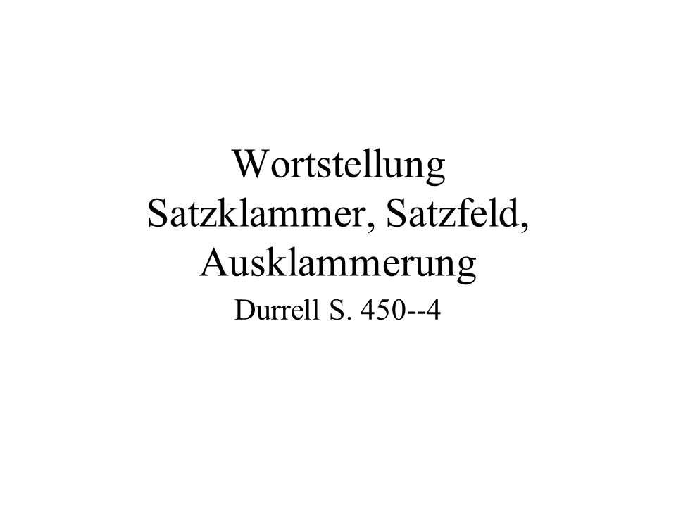 Wortstellung Satzklammer, Satzfeld, Ausklammerung Durrell S. 450--4