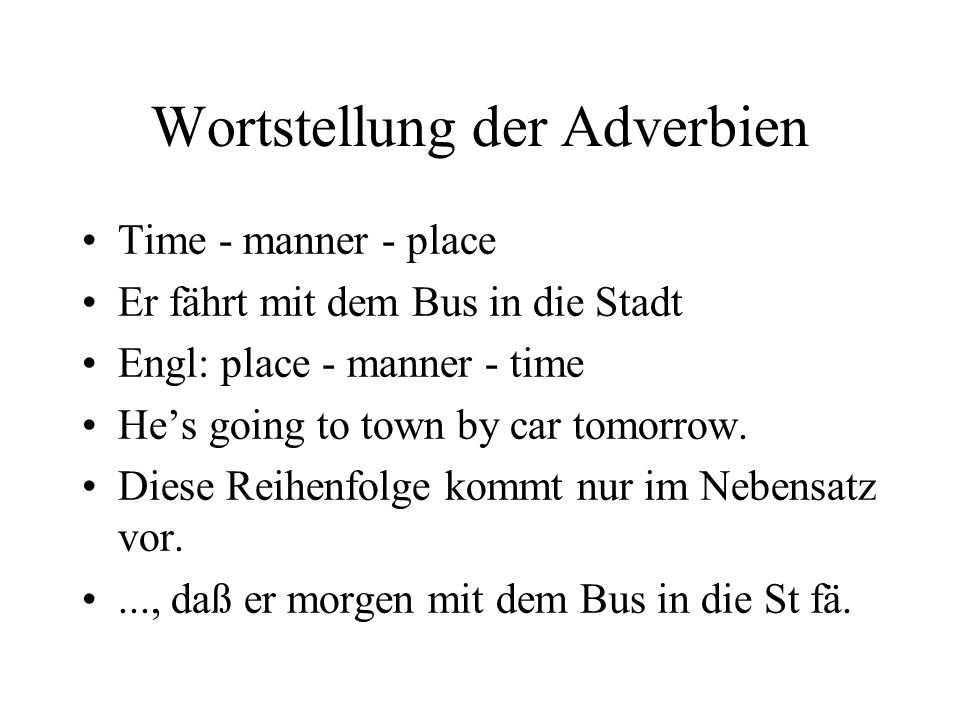 Wortstellung der Adverbien Time - manner - place Er fährt mit dem Bus in die Stadt Engl: place - manner - time He's going to town by car tomorrow.