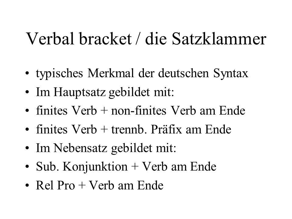 Verbal bracket / die Satzklammer typisches Merkmal der deutschen Syntax Im Hauptsatz gebildet mit: finites Verb + non-finites Verb am Ende finites Verb + trennb.