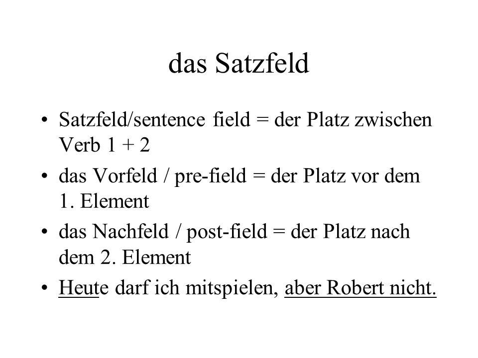 das Satzfeld Satzfeld/sentence field = der Platz zwischen Verb 1 + 2 das Vorfeld / pre-field = der Platz vor dem 1.
