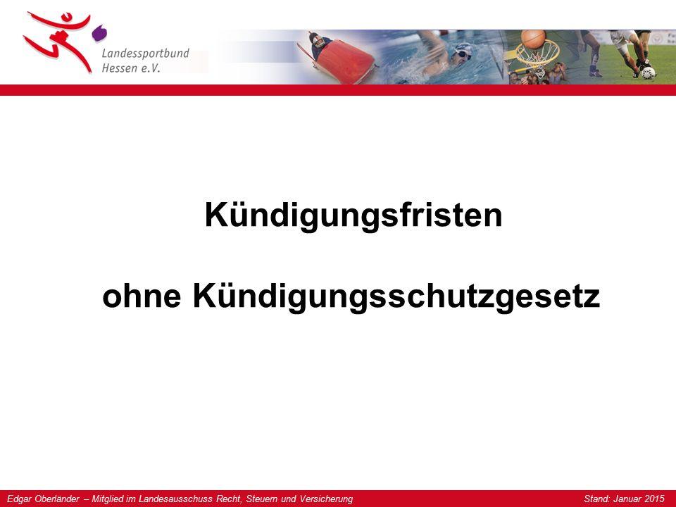 Edgar Oberländer – Mitglied im Landesausschuss Recht, Steuern und Versicherung Stand: Januar 2015 Kündigungsfristen ohne Kündigungsschutzgesetz