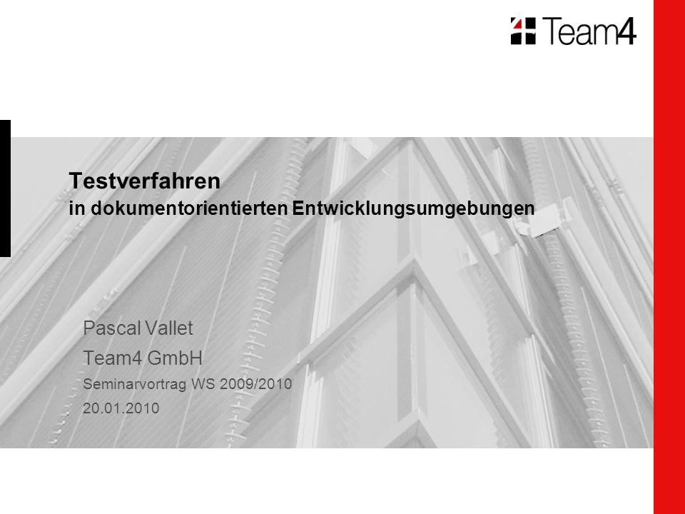 Testverfahren in dokumentorientierten Entwicklungsumgebungen Pascal Vallet Team4 GmbH Seminarvortrag WS 2009/2010 20.01.2010