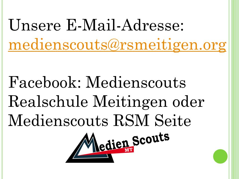 Unsere E-Mail-Adresse: medienscouts@rsmeitigen.org medienscouts@rsmeitigen.org Facebook: Medienscouts Realschule Meitingen oder Medienscouts RSM Seite