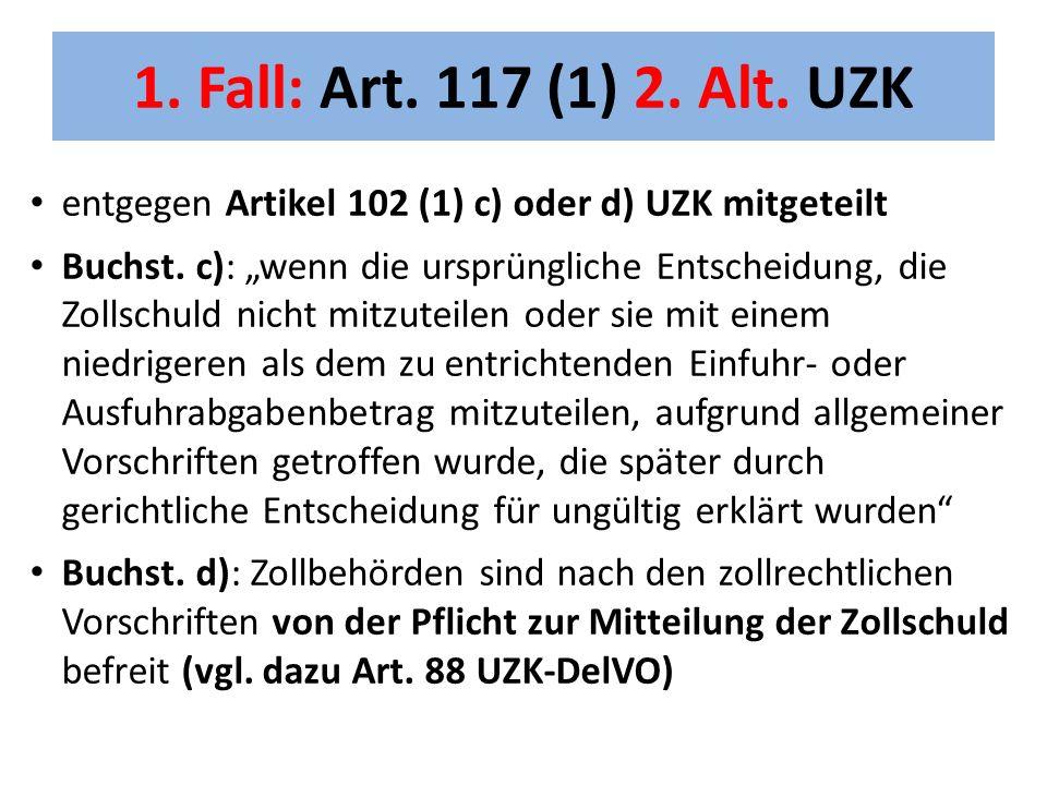 """1. Fall: Art. 117 (1) 2. Alt. UZK entgegen Artikel 102 (1) c) oder d) UZK mitgeteilt Buchst. c): """"wenn die ursprüngliche Entscheidung, die Zollschuld"""