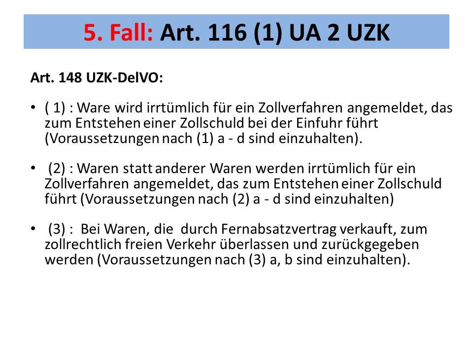 5. Fall: Art. 116 (1) UA 2 UZK Art. 148 UZK-DelVO: ( 1) : Ware wird irrtümlich für ein Zollverfahren angemeldet, das zum Entstehen einer Zollschuld be