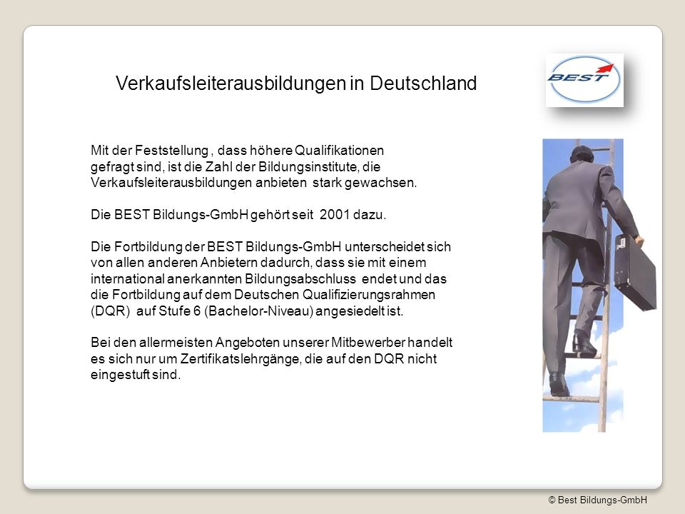 © Best Bildungs-GmbH Verkaufsleiterausbildungen in Deutschland Mit der Feststellung, dass höhere Qualifikationen gefragt sind, ist die Zahl der Bildungsinstitute, die Verkaufsleiterausbildungen anbieten stark gewachsen.