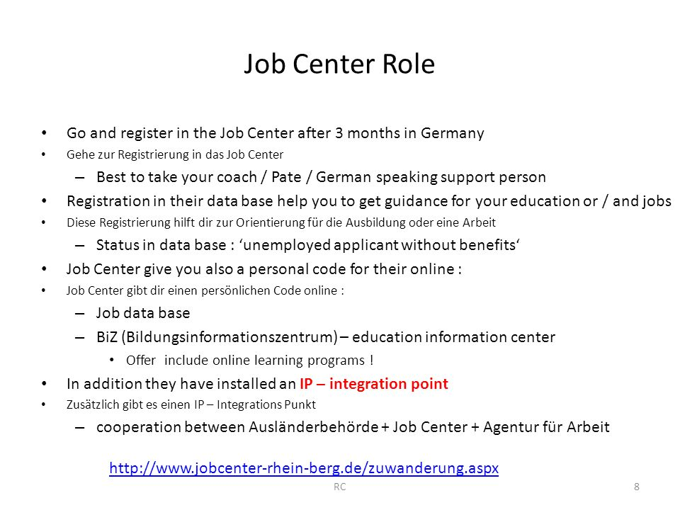 Job Center Role Go and register in the Job Center after 3 months in Germany Gehe zur Registrierung in das Job Center – Best to take your coach / Pate / German speaking support person Registration in their data base help you to get guidance for your education or / and jobs Diese Registrierung hilft dir zur Orientierung für die Ausbildung oder eine Arbeit – Status in data base : 'unemployed applicant without benefits' Job Center give you also a personal code for their online : Job Center gibt dir einen persönlichen Code online : – Job data base – BiZ (Bildungsinformationszentrum) – education information center Offer include online learning programs .