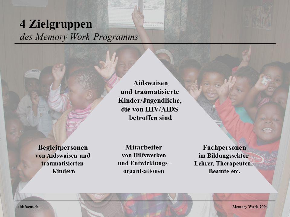 aidsfocus.ch Memory Work 2004 4 Zielgruppen des Memory Work Programms Aidswaisen und traumatisierte Kinder/Jugendliche, die von HIV/AIDS betroffen sind Begleitpersonen von Aidswaisen und traumatisierten Kindern Fachpersonen im Bildungssektor Lehrer, Therapeuten, Beamte etc.