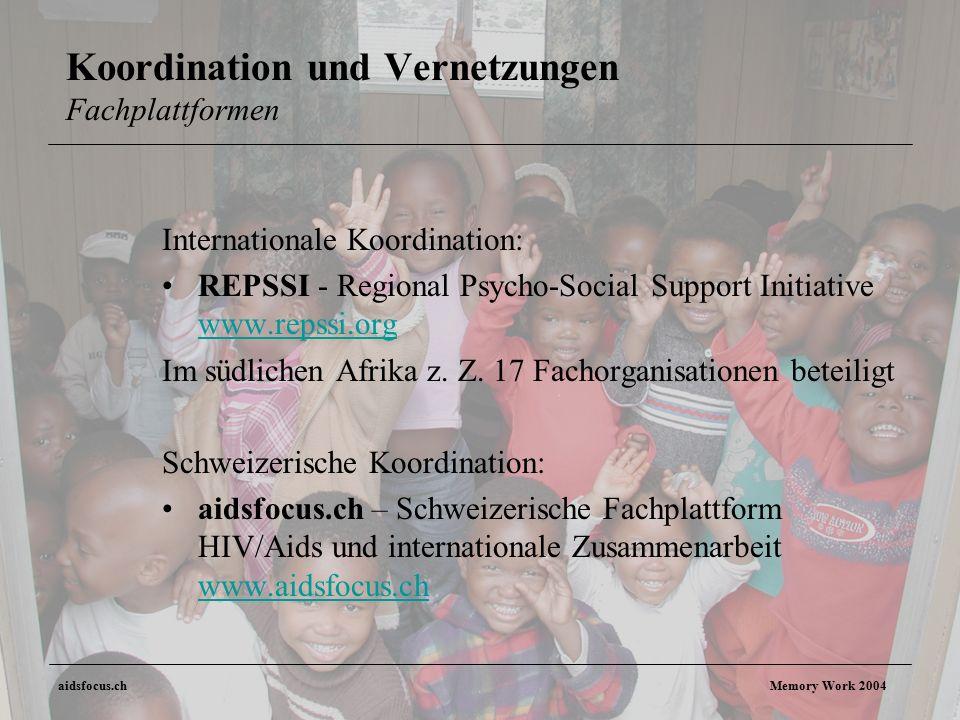 aidsfocus.ch Memory Work 2004 Koordination und Vernetzungen Fachplattformen Internationale Koordination: REPSSI - Regional Psycho-Social Support Initiative www.repssi.org www.repssi.org Im südlichen Afrika z.